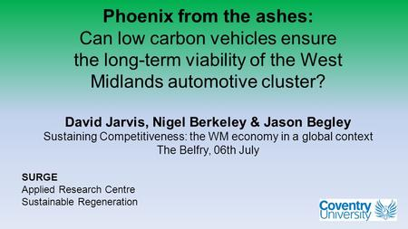 Phoenix from the ashes: Can low carbon vehicles ensure the long-term viability of the West Midlands automotive cluster? David Jarvis, Nigel Berkeley &