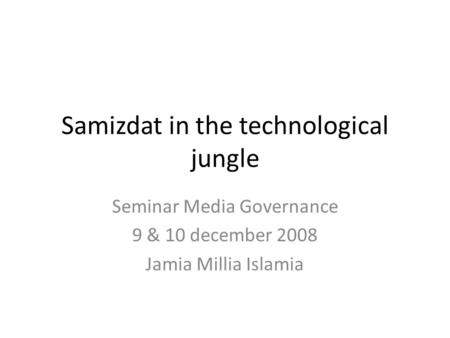 Samizdat in the technological jungle Seminar Media Governance 9 & 10 december 2008 Jamia Millia Islamia.