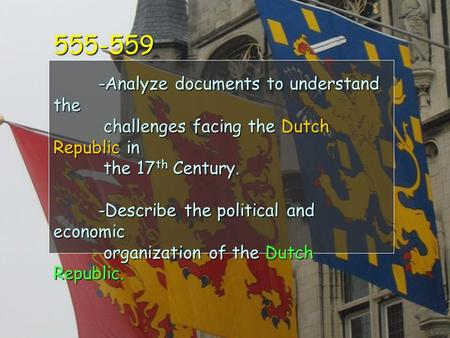 555-559 -Analyze documents to understand the challenges facing the Dutch Republic in the 17 th Century. -Describe the political and economic organization.