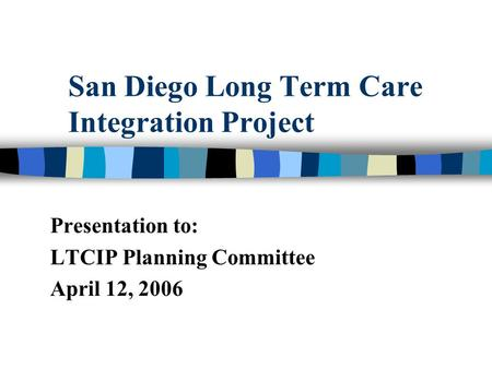 San Diego Long Term Care Integration Project Presentation to: LTCIP Planning Committee April 12, 2006.