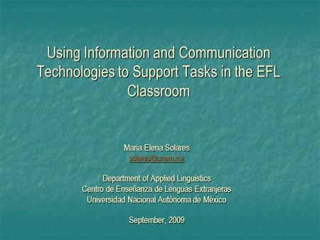Using Information and Communication Technologies to Support Tasks in the EFL Classroom Maria Elena Solares Department of Applied Linguistics.