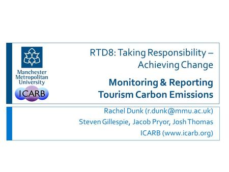 RTD8: Taking Responsibility – Achieving Change Monitoring & Reporting Tourism Carbon Emissions Rachel Dunk Steven Gillespie, Jacob Pryor,