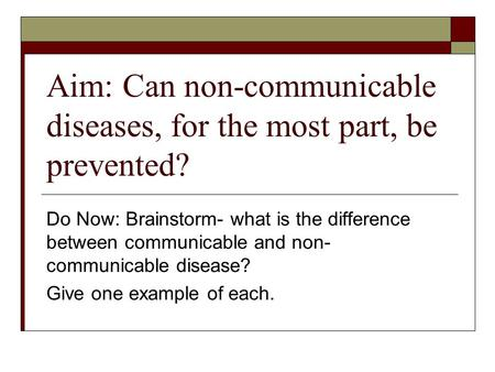Aim: Can non-communicable diseases, for the most part, be prevented? Do Now: Brainstorm- what is the difference between communicable and non- communicable.