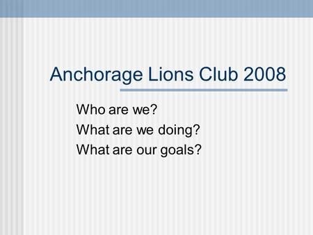 Anchorage Lions Club 2008 Who are we? What are we doing? What are our goals?