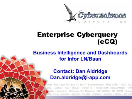 Enterprise Cyberquery (eCQ) Business Intelligence and Dashboards for Infor LN/Baan Contact: Dan Aldridge