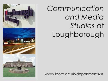 Communication and Media Studies at Loughborough www.lboro.ac.uk/departments/ss.
