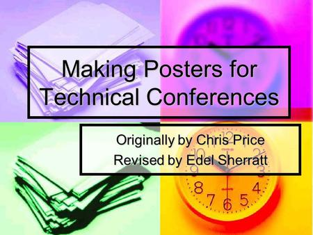 Making Posters for Technical Conferences Originally by Chris Price Revised by Edel Sherratt.
