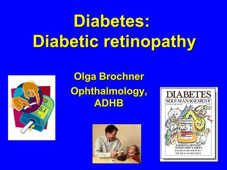Diabetes: Diabetic retinopathy Olga Brochner Ophthalmology, ADHB.