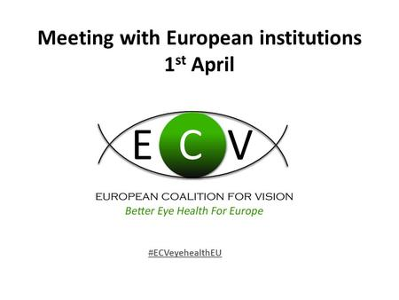 Meeting with European institutions 1 st April #ECVeyehealthEU.