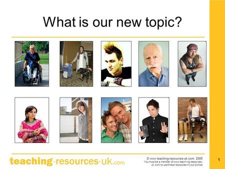 © www.teaching-resources-uk.com 2009 You must be a member of www.teaching-resources- uk.com to use these resources in your school 1 What is our new topic?