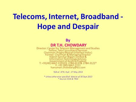 Telecoms, Internet, Broadband - Hope and Despair By DR T.H. CHOWDARY Director: Center for Telecom Management and Studies Fellow: Tata Consultancy Services.