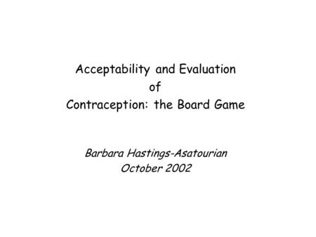 Acceptability and Evaluation of Contraception: the Board Game Barbara Hastings-Asatourian October 2002.