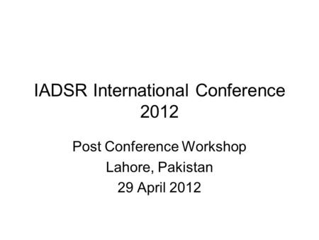 IADSR International Conference 2012 Post Conference Workshop Lahore, Pakistan 29 April 2012.
