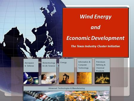 . Wind Energy and Economic Development The Texas Industry Cluster Initiative Advanced Technologies & Manufacturing Aerospace & Defense Biotechnology &