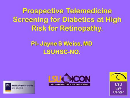 Prospective Telemedicine Screening for Diabetics at High Risk for Retinopathy. PI- Jayne S Weiss, MD LSUHSC-NO.