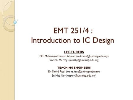 EMT 251/4 : Introduction to IC Design LECTURERS MR. Muhammad Imran Ahmad Prof NS Murthy TEACHING ENGINEERS.