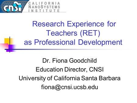 Research Experience for Teachers (RET) as Professional Development Dr. Fiona Goodchild Education Director, CNSI University of California Santa Barbara.