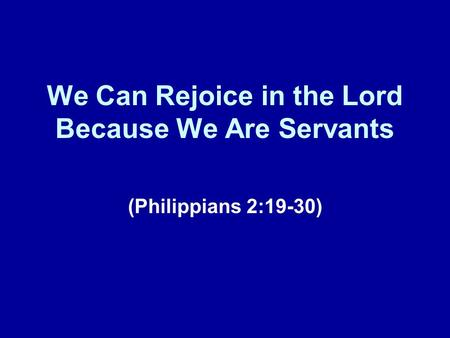 We Can Rejoice in the Lord Because We Are Servants (Philippians 2:19-30)