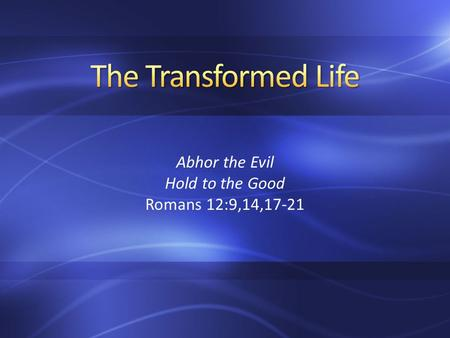 Abhor the Evil Hold to the Good Romans 12:9,14,17-21.