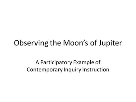 Observing the Moon's of Jupiter A Participatory Example of Contemporary Inquiry Instruction.