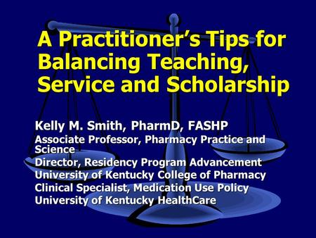 A Practitioner's Tips for Balancing Teaching, Service and Scholarship Kelly M. Smith, PharmD, FASHP Associate Professor, Pharmacy Practice and Science.