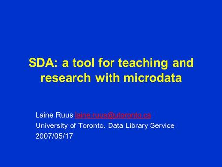 SDA: a tool for teaching and research with microdata Laine Ruus University of Toronto. Data Library Service.