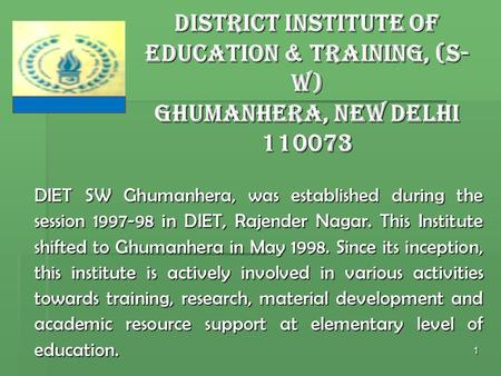 1 DIET SW Ghumanhera, was established during the session 1997-98 in DIET, Rajender Nagar. This Institute shifted to Ghumanhera in May 1998. Since its inception,