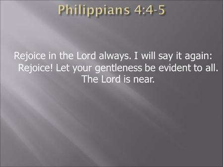 Rejoice in the Lord always. I will say it again: Rejoice! Let your gentleness be evident to all. The Lord is near.