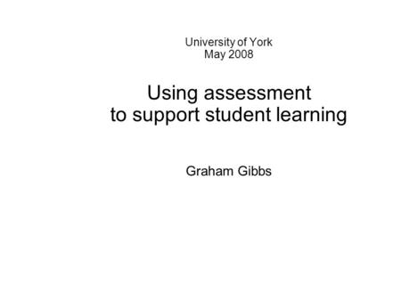 University of York May 2008 Using assessment to support student learning Graham Gibbs.