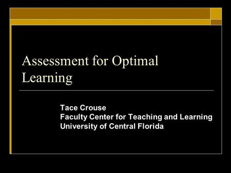 Assessment for Optimal Learning Tace Crouse Faculty Center for Teaching and Learning University of Central Florida.