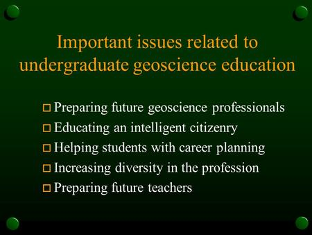 Important issues related to undergraduate geoscience education o Preparing future geoscience professionals o Educating an intelligent citizenry o Helping.