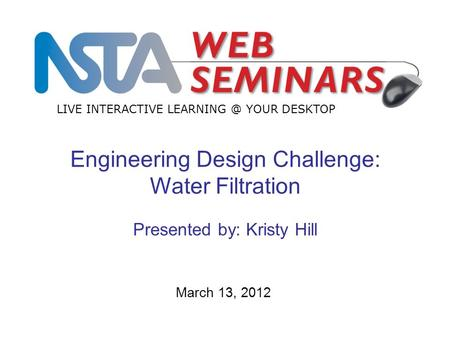 LIVE INTERACTIVE YOUR DESKTOP March 13, 2012 Engineering Design Challenge: Water Filtration Presented by: Kristy Hill.