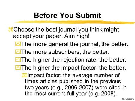 Before You Submit zChoose the best journal you think might accept your paper. Aim high! yThe more general the journal, the better. yThe more subscribers,
