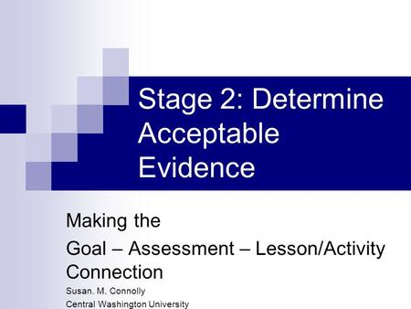 Stage 2: Determine Acceptable Evidence Making the Goal – Assessment – Lesson/Activity Connection Susan. M. Connolly Central Washington University.
