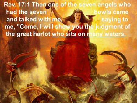 Rev. 17:1 Then one of the seven angels who had the seven bowls came and talked with me, saying to me, Come, I will show you the judgment of the great.