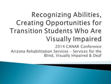 2014 CANAR Conference Arizona Rehabilitation Services – Services for the Blind, Visually Impaired & Deaf.
