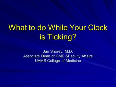 What to do While Your Clock is Ticking? Jan Shorey, M.D. Associate Dean of CME &Faculty Affairs UAMS College of Medicine.