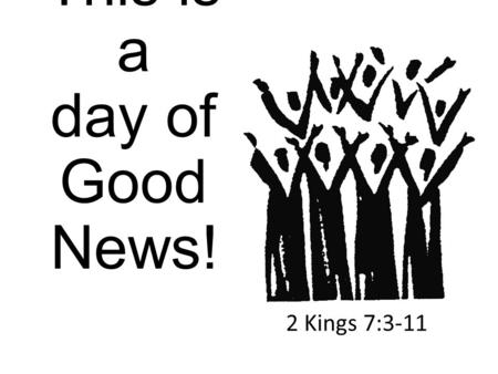 This is a day of Good News! 2 Kings 7:3-11. Parallels, then and now Famine/lack of food Food available/in Syrian camp Lepers found what they needed Lepers.