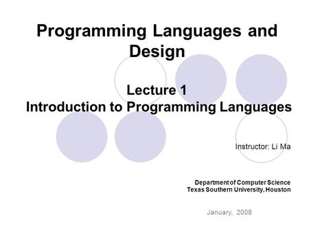 Programming Languages and Design Lecture 1 Introduction to Programming Languages Instructor: Li Ma Department of Computer Science Texas Southern University,