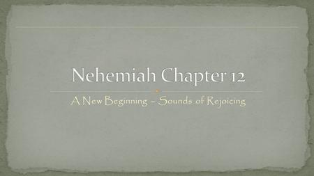 A New Beginning – Sounds of Rejoicing. Nehemiah 12: 1- 26 - Another list if names? Do you have any present day heroes? Heroes of the past – Zerubbabel.