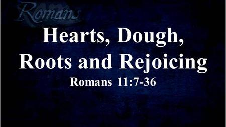 Hearts, Dough, Roots and Rejoicing Romans 11:7-36.