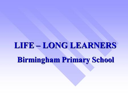 LIFE – LONG LEARNERS Birmingham Primary School. SIS RESEARCH PROJECT 2001 –2003  WHOLE – SCHOOL FOCUS ON TEACHING & LEARNING.
