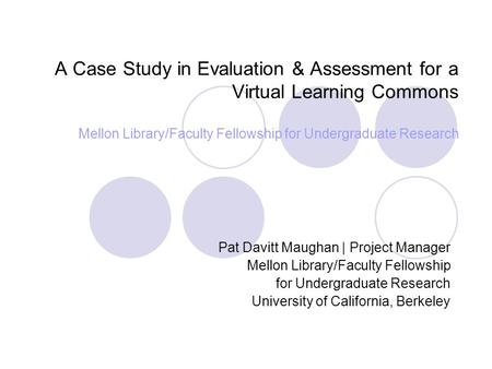 A Case Study in Evaluation & Assessment for a Virtual Learning Commons Mellon Library/Faculty Fellowship for Undergraduate Research Pat Davitt Maughan.