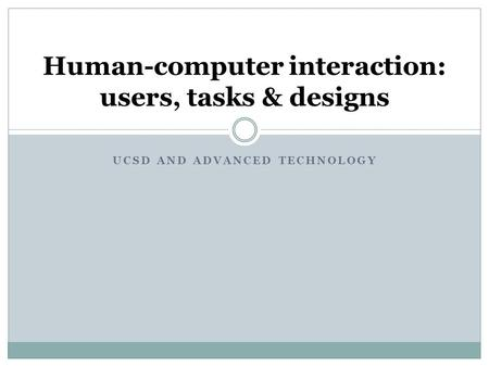 UCSD AND ADVANCED TECHNOLOGY Human-computer interaction: users, tasks & designs.