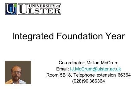 Integrated Foundation Year Co-ordinator:Mr Ian McCrum Room 5B18, Telephone extension 66364 (028)90 366364.