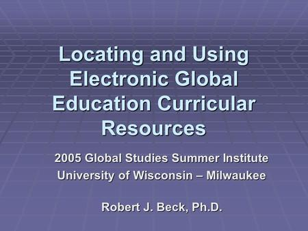 Locating and Using Electronic Global Education Curricular Resources 2005 Global Studies Summer Institute University of Wisconsin – Milwaukee Robert J.