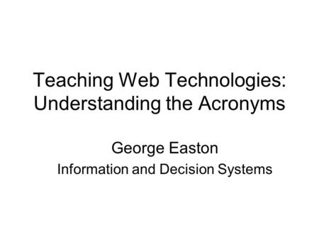 Teaching Web Technologies: Understanding the Acronyms George Easton Information and Decision Systems.
