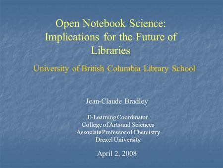 Open Notebook Science: Implications for the Future of Libraries Jean-Claude Bradley E-Learning Coordinator College of Arts and Sciences Associate Professor.