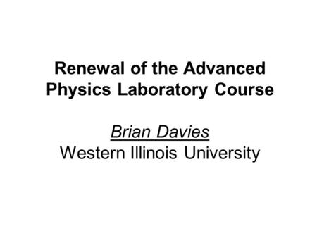 Renewal of the Advanced Physics Laboratory Course Brian Davies Western Illinois University.