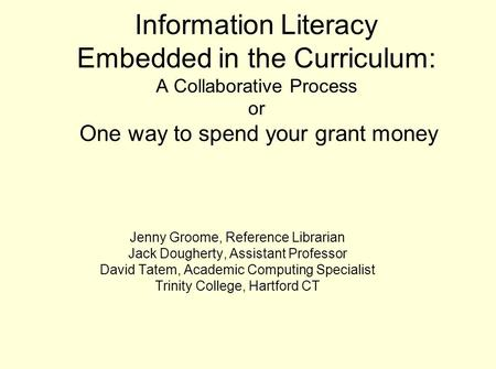 Information Literacy Embedded in the Curriculum: A Collaborative Process or One way to spend your grant money Jenny Groome, Reference Librarian Jack Dougherty,